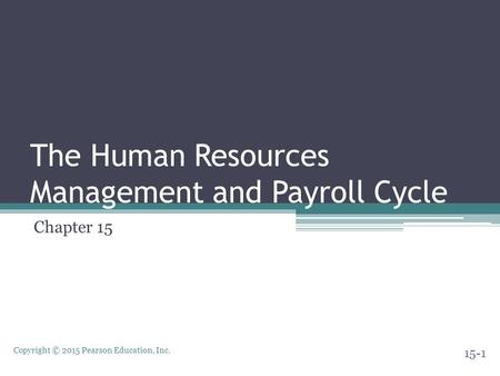 Copyright © 2015 Pearson Education, Inc. The Human Resources Management and Payroll Cycle Chapter 15 15-1.