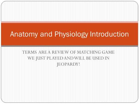 TERMS ARE A REVIEW OF MATCHING GAME WE JUST PLAYED AND WILL BE USED IN JEOPARDY! Anatomy and Physiology Introduction.