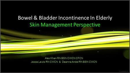 Bowel & Bladder Incontinence In Elderly Skin Management Perspective Alex Khan RN BSN CWCN CFCN Jesse Lewis RN CWCN & Deanna Andel RN BSN CWCN.