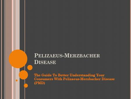 P ELIZAEUS -M ERZBACHER D ISEASE. W HAT I S P MD ? Pelizaeus-Merzbacher disease is a rare, inherited, degenerative, central nervous system disorder in.