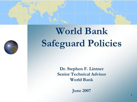 1 World Bank Safeguard Policies Dr. Stephen F. Lintner Senior Technical Advisor World Bank June 2007.