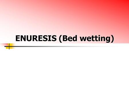 ENURESIS (Bed wetting). ENURESIS (Bed wetting) Def : Involuntary voiding of urine into cloths or bed after developmental age when bladder control should.