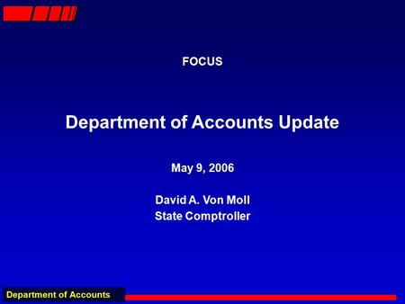 Department of Accounts FOCUS Department of Accounts Update May 9, 2006 David A. Von Moll State Comptroller.