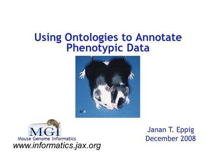 Using Ontologies to Annotate Phenotypic Data Janan T. Eppig December 2008 www.informatics.jax.org Mouse Genome Informatics.