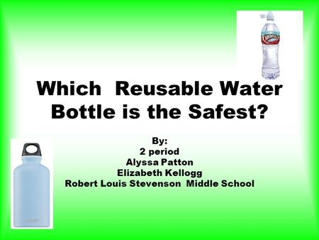 Which Reusable Water Bottle is the Safest? By: 2 period Alyssa Patton Elizabeth Kellogg Robert Louis Stevenson Middle School.
