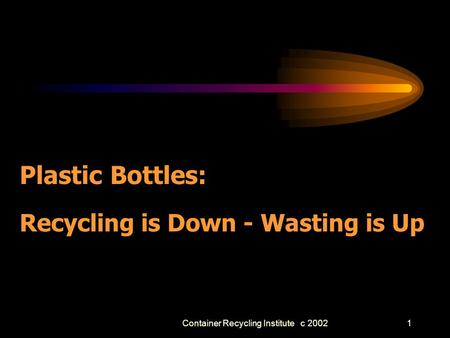 Container Recycling Institute c 20021 Plastic Bottles: Recycling is Down - Wasting is Up.