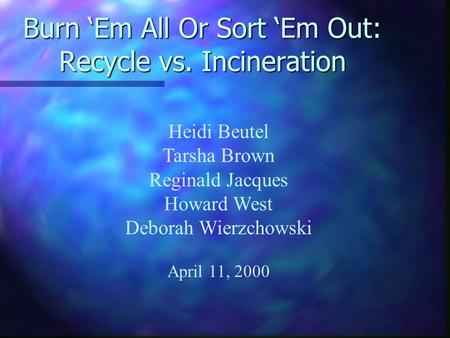 Burn 'Em All Or Sort 'Em Out: Recycle vs. Incineration Heidi Beutel Tarsha Brown Reginald Jacques Howard West Deborah Wierzchowski April 11, 2000.