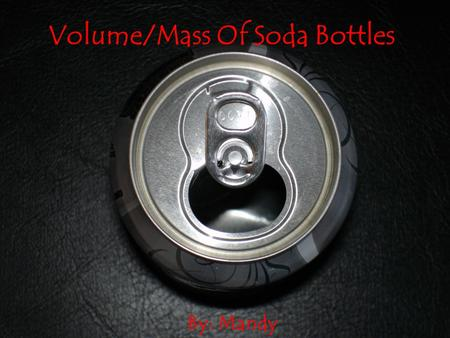 Volume/Mass Of Soda Bottles By: Mandy Purpose Of Our Experiment We are conducting this experiment, to see if the amount of liquid on the bottle label.
