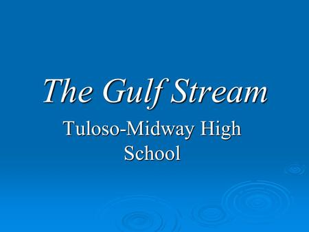 The Gulf Stream Tuloso-Midway High School. Historical Importance Historical Importance  Ben Franklin drew a map of fastest route across the Atlantic.