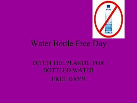 Water Bottle Free Day DITCH THE PLASTIC FOR BOTTLED WATER FREE DAY!!