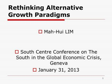 Rethinking Alternative Growth Paradigms  Mah-Hui LIM  South Centre Conference on The South in the Global Economic Crisis, Geneva  January 31, 2013 1.