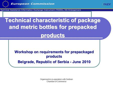 Organised in co-operation with Serbian Chamber of Commerce Technical characteristic of package and metric bottles for prepacked products Workshop on requirements.