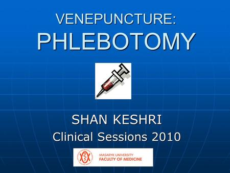 VENEPUNCTURE: PHLEBOTOMY SHAN KESHRI Clinical Sessions 2010.
