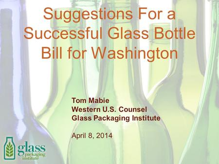 Suggestions For a Successful Glass Bottle Bill for Washington Tom Mabie Western U.S. Counsel Glass Packaging Institute April 8, 2014.