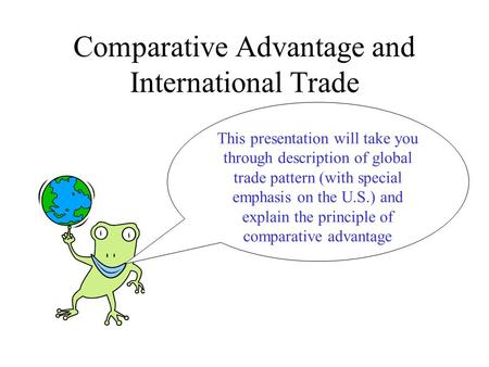 Comparative Advantage and International Trade This presentation will take you through description of global trade pattern (with special emphasis on the.