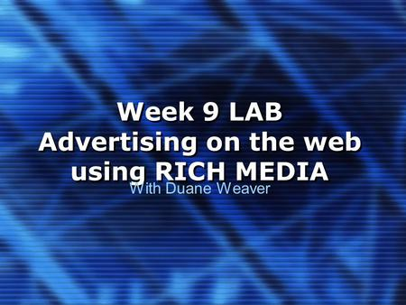 Week 9 LAB Advertising on the web using RICH MEDIA With Duane Weaver.