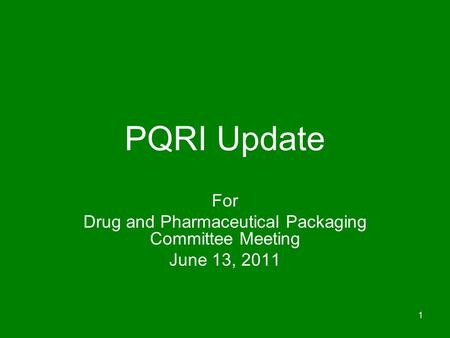 1 PQRI Update For Drug and Pharmaceutical Packaging Committee Meeting June 13, 2011.