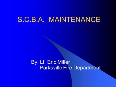 S.C.B.A. MAINTENANCE By: Lt. Eric Miller Parksville Fire Department.