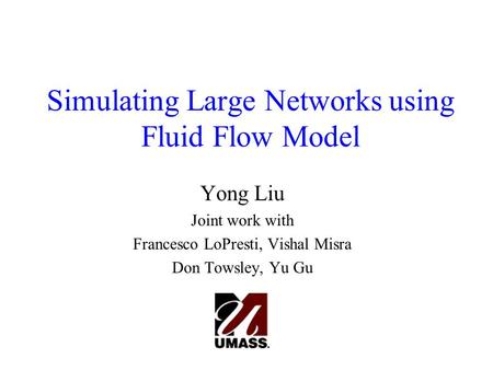 Simulating Large Networks using Fluid Flow Model Yong Liu Joint work with Francesco LoPresti, Vishal Misra Don Towsley, Yu Gu.
