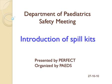 Introduction of spill kits Presented by PERFECT Organized by PAEDS 27-10-10 Department of Paediatrics Safety Meeting.