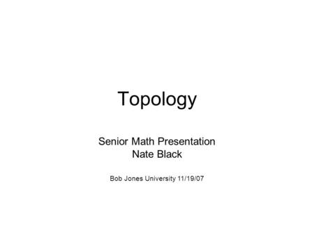 Topology Senior Math Presentation Nate Black Bob Jones University 11/19/07.