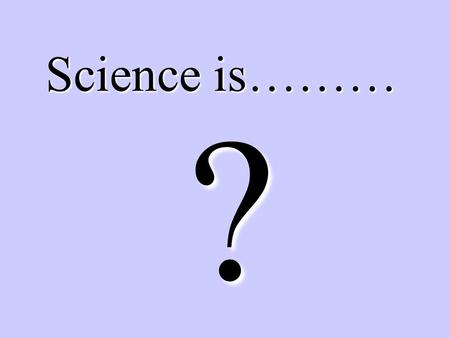 Science is……… ?. A search for understanding and explaining the natural world.