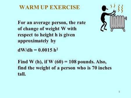 1 WARM UP EXERCISE For an average person, the rate of change of weight W with respect to height h is given approximately by dW/dh = 0.0015 h 2 Find W (h),