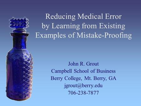 Reducing Medical Error by Learning from Existing Examples of Mistake-Proofing John R. Grout Campbell School of Business Berry College, Mt. Berry, GA