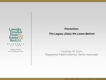 Orlando, Florida www.lowndes-law.com Prevention: The Legacy (Data) We Leave Behind Courtney M. Dunn Registered Patent Attorney, Senior Associate © 2011.