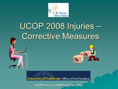 UCOP February 2009 Safety Meeting UCOP 2008 Injuries – Corrective Measures.