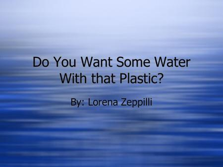 Do You Want Some Water With that Plastic? By: Lorena Zeppilli.