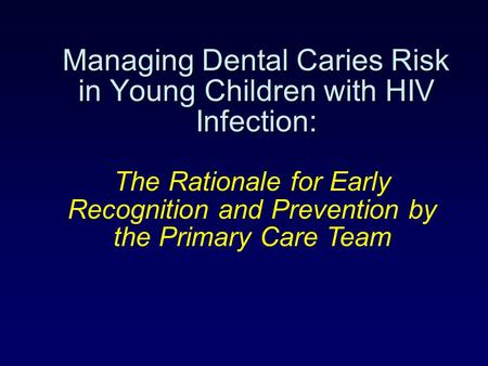 Managing Dental Caries Risk in Young Children with HIV Infection: The Rationale for Early Recognition and Prevention by the Primary Care Team.