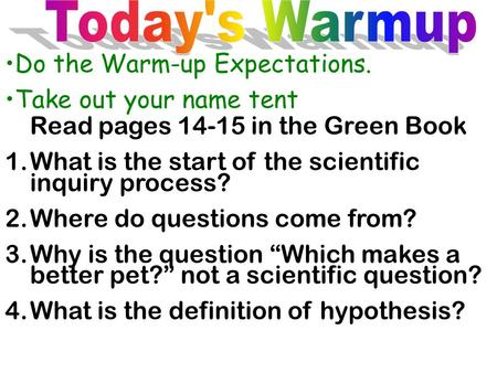 Do the Warm-up Expectations. Take out your name tent Read pages 14-15 in the Green Book 1.What is the start of the scientific inquiry process? 2.Where.
