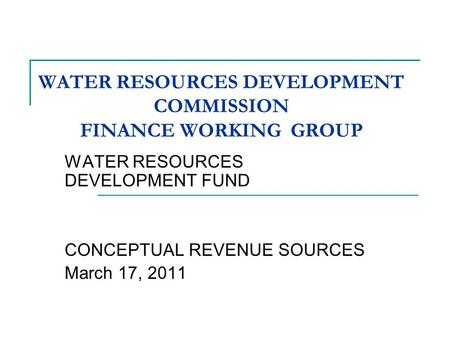 WATER RESOURCES DEVELOPMENT COMMISSION FINANCE WORKING GROUP WATER RESOURCES DEVELOPMENT FUND CONCEPTUAL REVENUE SOURCES March 17, 2011.