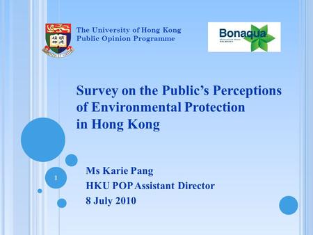 Survey on the Public's Perceptions of Environmental Protection in Hong Kong Ms Karie Pang HKU POP Assistant Director 8 July 2010 1 The University of Hong.