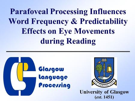 Parafoveal Processing Influences Word Frequency & Predictability Effects on Eye Movements during Reading University of Glasgow (est. 1451) Glasgow Language.