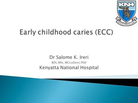 Dr Salome K. Ireri BDS, MSc, MCLinDent, PhD Kenyatta National Hospital.