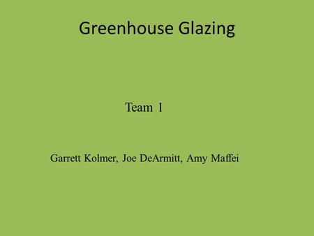 Greenhouse Glazing Team 1 Garrett Kolmer, Joe DeArmitt, Amy Maffei.