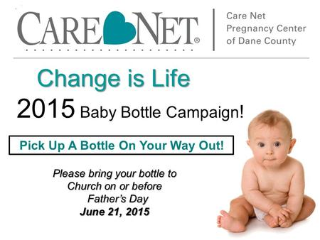 Change is Life Change is Life 2015 Baby Bottle Campaign ! Please bring your bottle to Church on or before Father's Day Father's Day June 21, 2015 Pick.