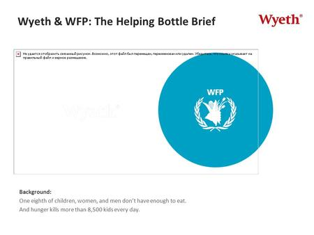 Wyeth & WFP: The Helping Bottle Brief Background: One eighth of children, women, and men don't have enough to eat. And hunger kills more than 8,500 kids.