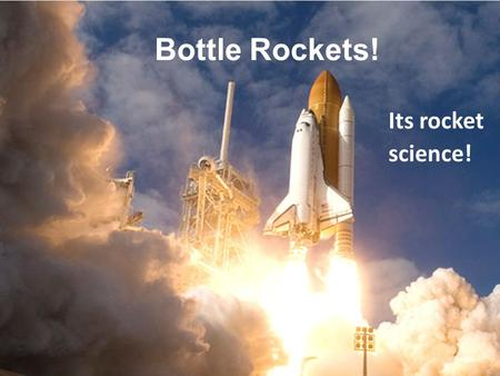 Bottle Rockets! Its rocket science!. Your challenge Design and Build a rocket using the materials provided to achieve a higher altitude. You must have.