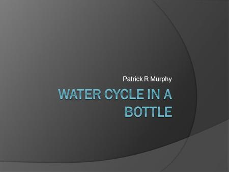 Patrick R Murphy. Objectives and Standards  TSWBAT Name the phase of water within each location of the water cycle Trace a path through the water cycle.