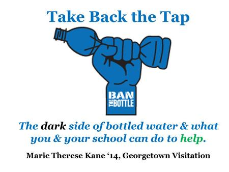 Take Back the Tap The dark side of bottled water & what you & your school can do to help. Marie Therese Kane '14, Georgetown Visitation.