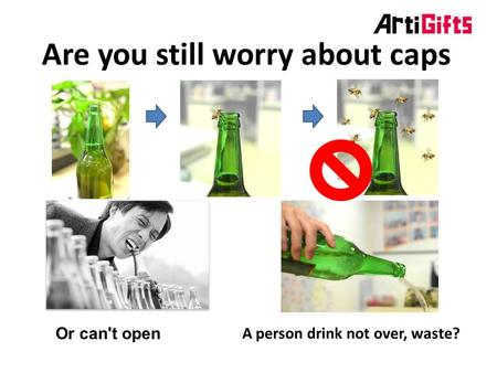 Are you still worry about caps Or can't open A person drink not over, waste?