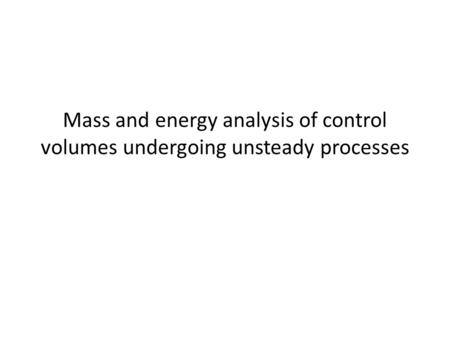 Mass and energy analysis of control volumes undergoing unsteady processes.