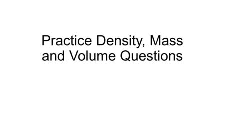 Practice Density, Mass and Volume Questions