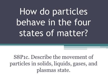 How do particles behave in the four states of matter? S8P1c. Describe the movement of particles in solids, liquids, gases, and plasmas state.
