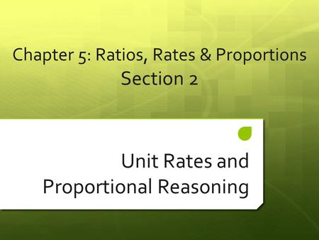 Chapter 5: Ratios, Rates & Proportions Section 2 Unit Rates and Proportional Reasoning.