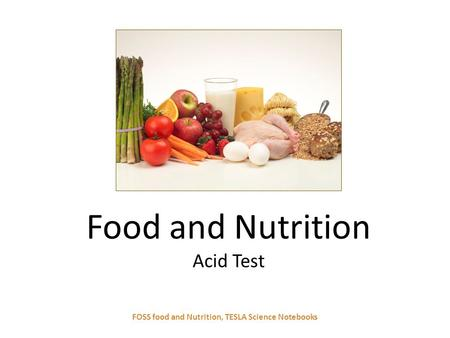Food and Nutrition Acid Test FOSS food and Nutrition, TESLA Science Notebooks.