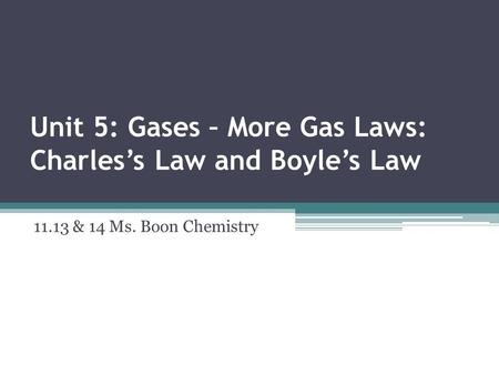 Unit 5: Gases – More Gas Laws: Charles's Law and Boyle's Law 11.13 & 14 Ms. Boon Chemistry.